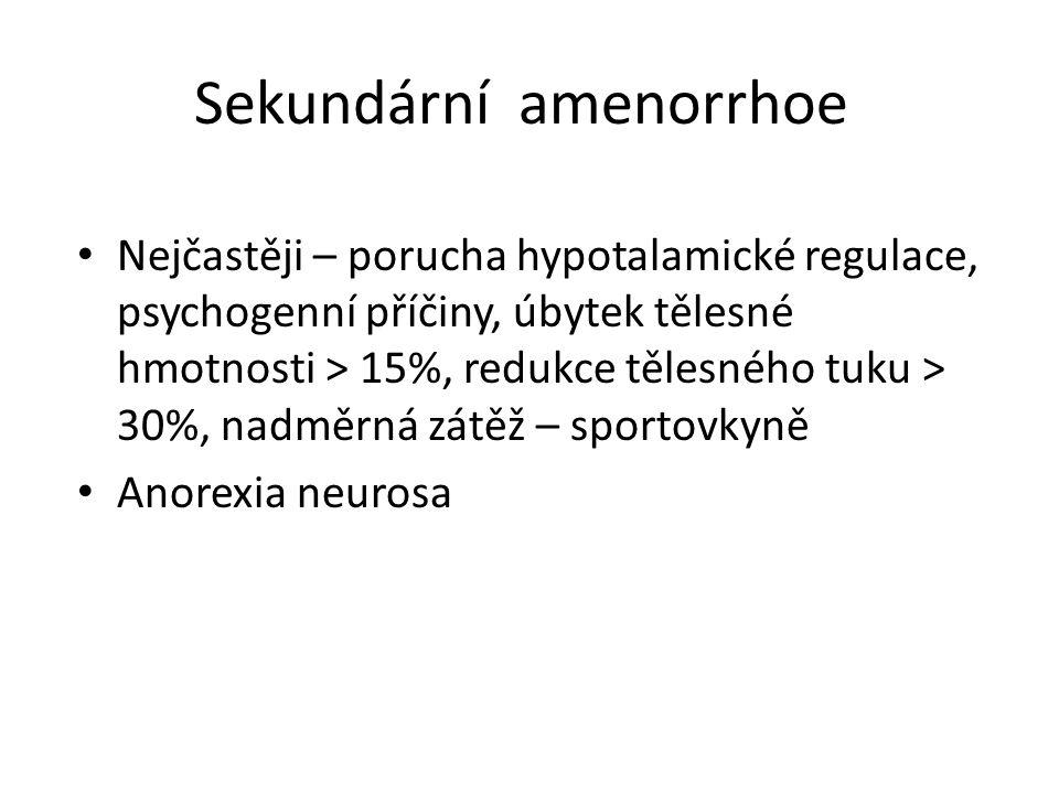 Sekundární amenorrhoe Nejčastěji – porucha hypotalamické regulace, psychogenní příčiny, úbytek tělesné hmotnosti > 15%, redukce tělesného tuku > 30%,