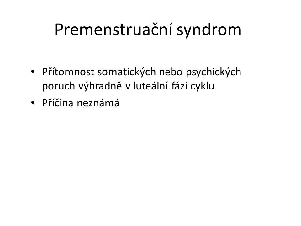 Premenstruační syndrom Přítomnost somatických nebo psychických poruch výhradně v luteální fázi cyklu Příčina neznámá