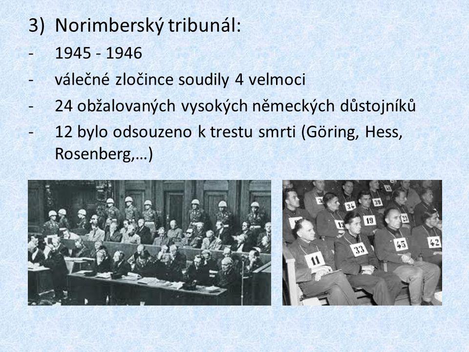 3)Norimberský tribunál: -1945 - 1946 -válečné zločince soudily 4 velmoci -24 obžalovaných vysokých německých důstojníků -12 bylo odsouzeno k trestu sm