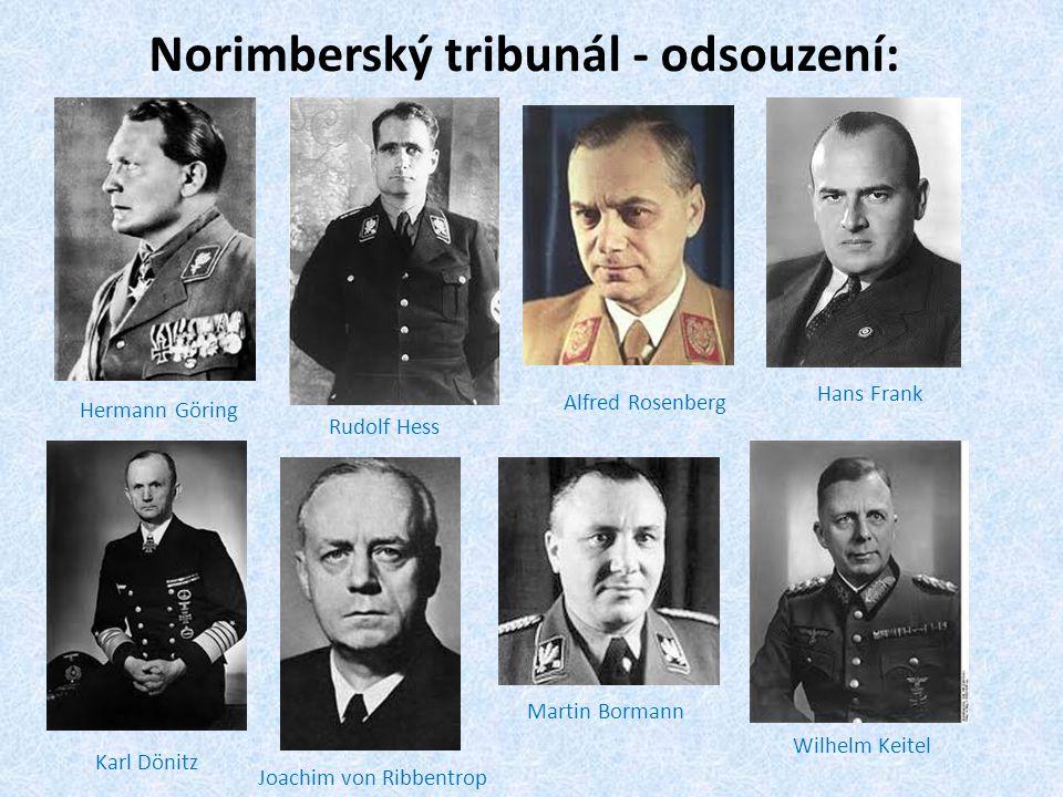 Norimberský tribunál - odsouzení: Hermann Göring Rudolf Hess Alfred Rosenberg Karl Dönitz Joachim von Ribbentrop Hans Frank Martin Bormann Wilhelm Kei