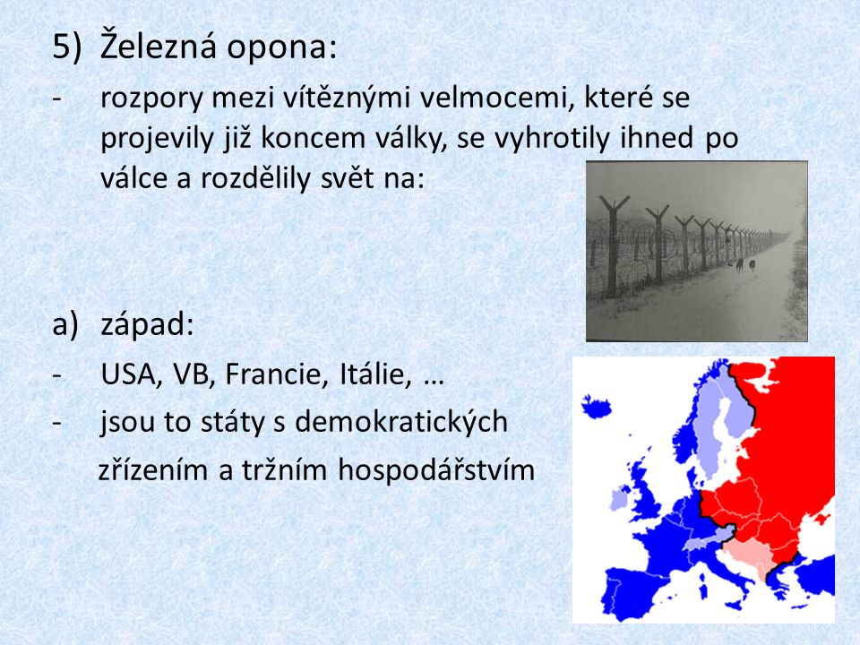 5)Železná opona: -rozpory mezi vítěznými velmocemi, které se projevily již koncem války, se vyhrotily ihned po válce a rozdělily svět na: a)západ: -US