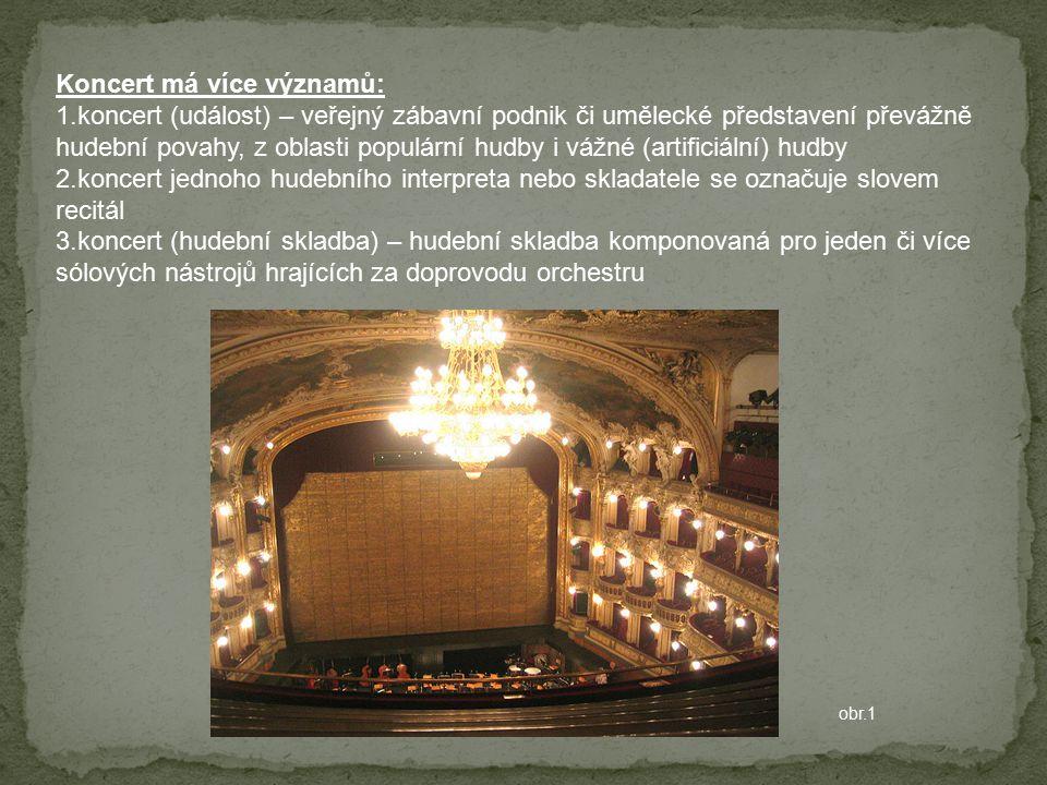Koncert má více významů: 1.koncert (událost) – veřejný zábavní podnik či umělecké představení převážně hudební povahy, z oblasti populární hudby i vážné (artificiální) hudby 2.koncert jednoho hudebního interpreta nebo skladatele se označuje slovem recitál 3.koncert (hudební skladba) – hudební skladba komponovaná pro jeden či více sólových nástrojů hrajících za doprovodu orchestru obr.1