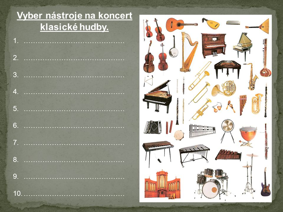 Vyber nástroje na koncert klasické hudby. 1.……………………………………. 2.……………………………………. 3.……………………………………. 4.……………………………………. 5.……………………………………. 6.…………………………………….
