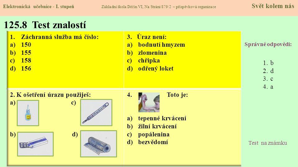 125.8 Test znalostí Správné odpovědi: 1.b 2.d 3.c 4.a Test na známku Elektronická učebnice - I. stupeň Základní škola Děčín VI, Na Stráni 879/2 – přís