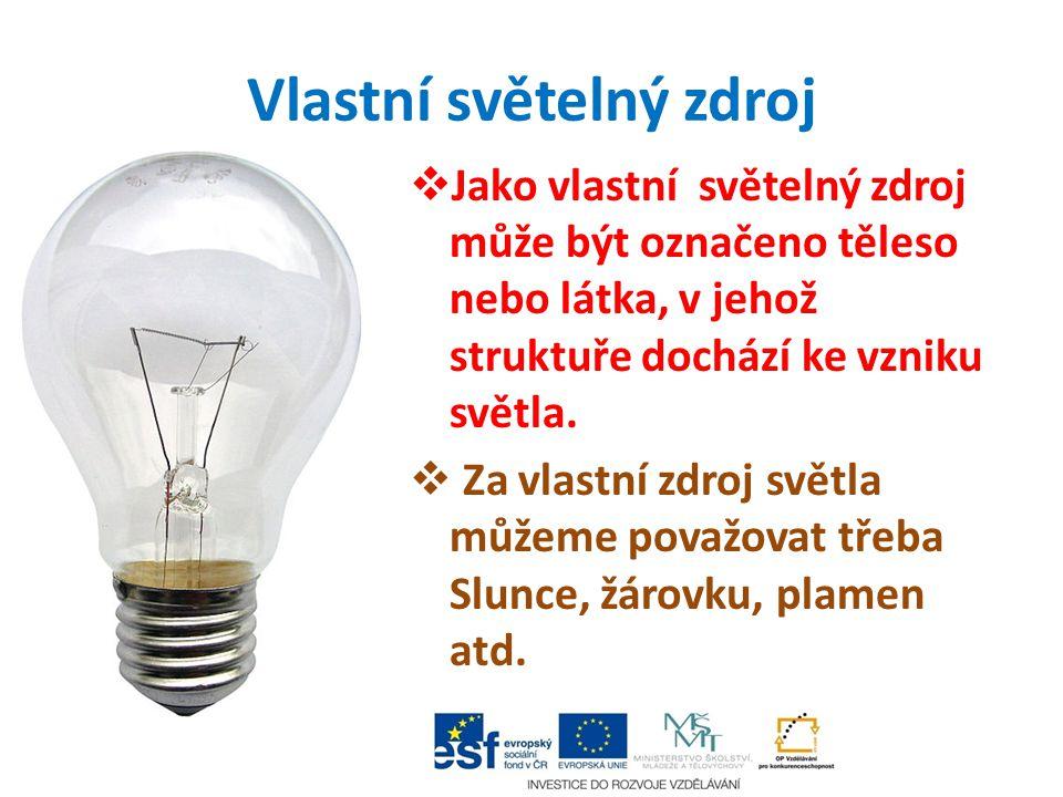 Vlastní světelný zdroj  Jako vlastní světelný zdroj může být označeno těleso nebo látka, v jehož struktuře dochází ke vzniku světla.  Za vlastní zdr