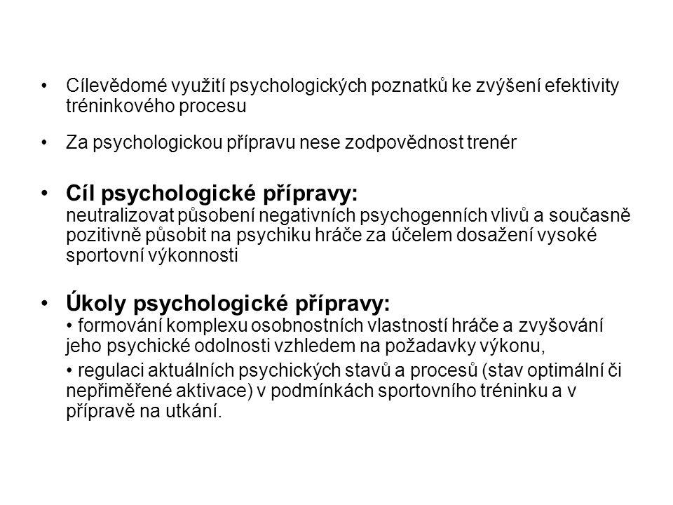 Cílevědomé využití psychologických poznatků ke zvýšení efektivity tréninkového procesu Za psychologickou přípravu nese zodpovědnost trenér Cíl psychologické přípravy: neutralizovat působení negativních psychogenních vlivů a současně pozitivně působit na psychiku hráče za účelem dosažení vysoké sportovní výkonnosti Úkoly psychologické přípravy: formování komplexu osobnostních vlastností hráče a zvyšování jeho psychické odolnosti vzhledem na požadavky výkonu, regulaci aktuálních psychických stavů a procesů (stav optimální či nepřiměřené aktivace) v podmínkách sportovního tréninku a v přípravě na utkání.