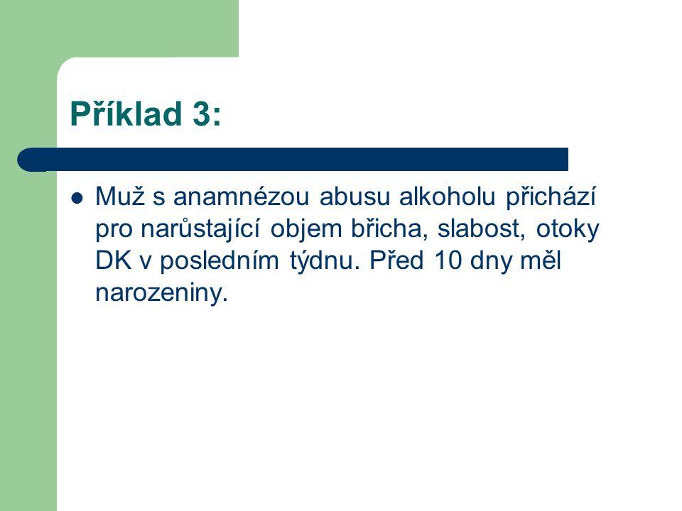 Příklad 3: Muž s anamnézou abusu alkoholu přichází pro narůstající objem břicha, slabost, otoky DK v posledním týdnu. Před 10 dny měl narozeniny.