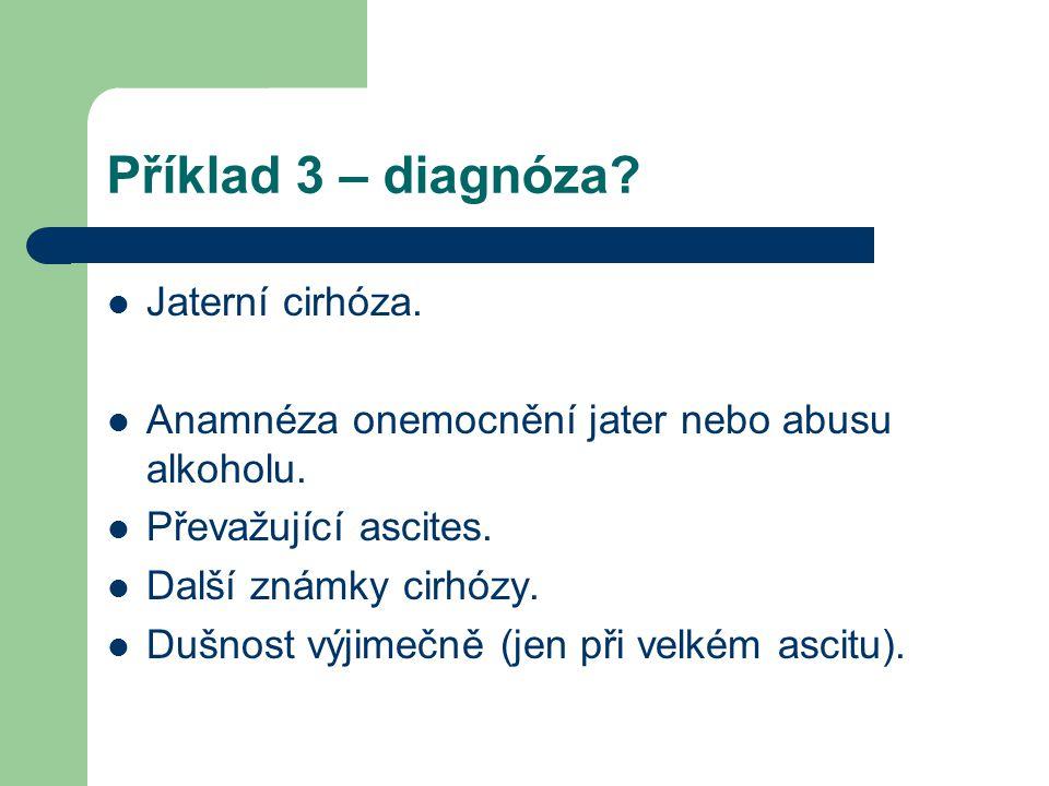 Příklad 3 – diagnóza? Jaterní cirhóza. Anamnéza onemocnění jater nebo abusu alkoholu. Převažující ascites. Další známky cirhózy. Dušnost výjimečně (je