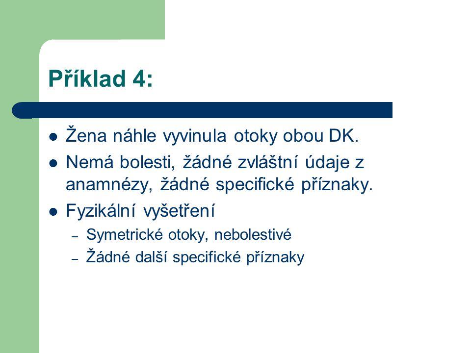 Příklad 4: Žena náhle vyvinula otoky obou DK. Nemá bolesti, žádné zvláštní údaje z anamnézy, žádné specifické příznaky. Fyzikální vyšetření – Symetric