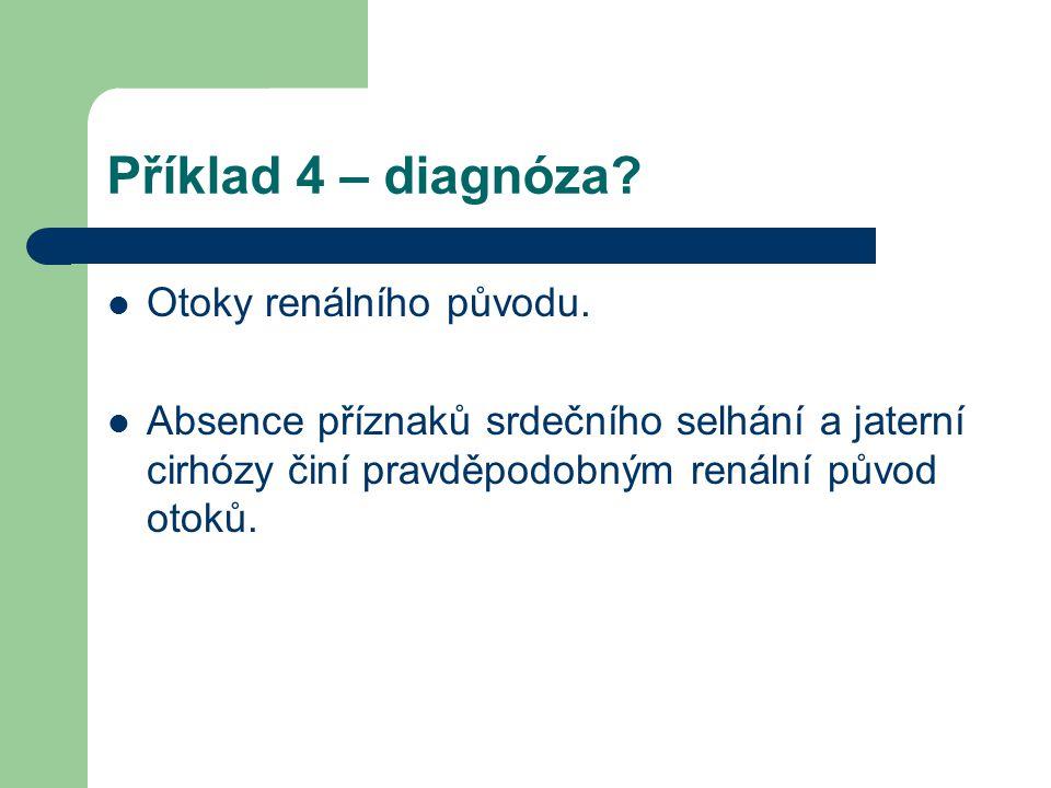 Příklad 4 – diagnóza? Otoky renálního původu. Absence příznaků srdečního selhání a jaterní cirhózy činí pravděpodobným renální původ otoků.