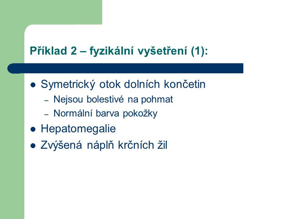 Příklad 2 – fyzikální vyšetření (1): Symetrický otok dolních končetin – Nejsou bolestivé na pohmat – Normální barva pokožky Hepatomegalie Zvýšená nápl