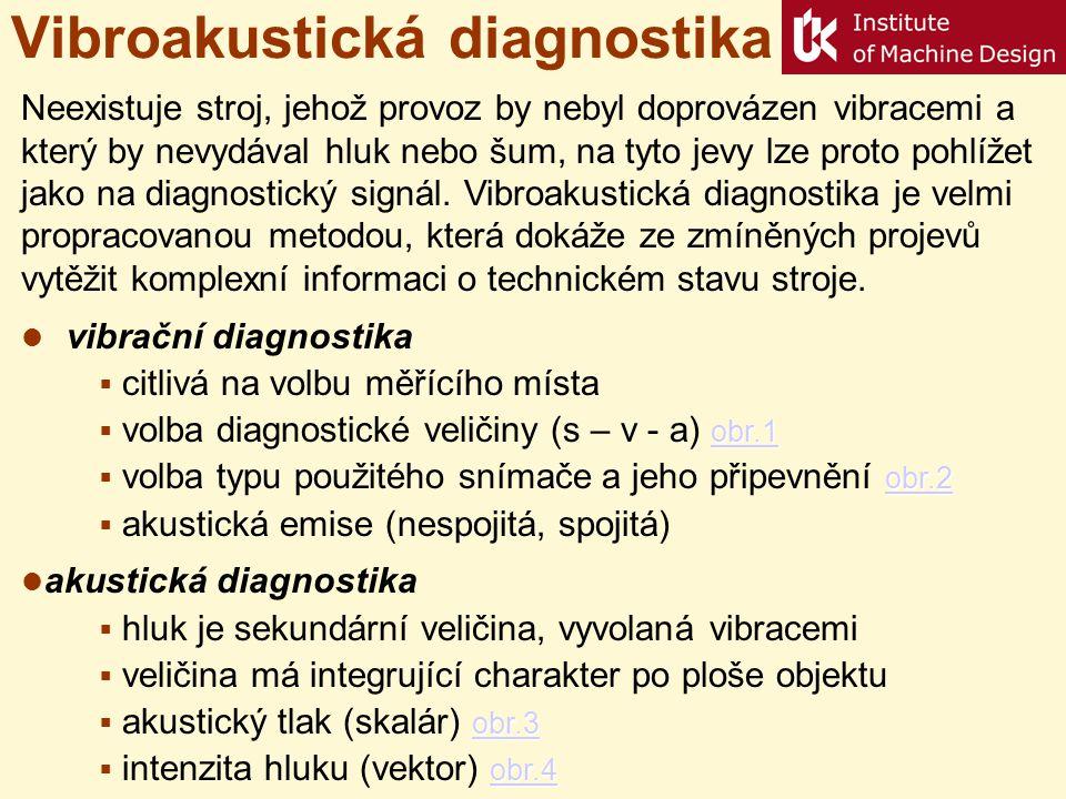 Vibroakustická diagnostika Neexistuje stroj, jehož provoz by nebyl doprovázen vibracemi a který by nevydával hluk nebo šum, na tyto jevy lze proto pohlížet jako na diagnostický signál.