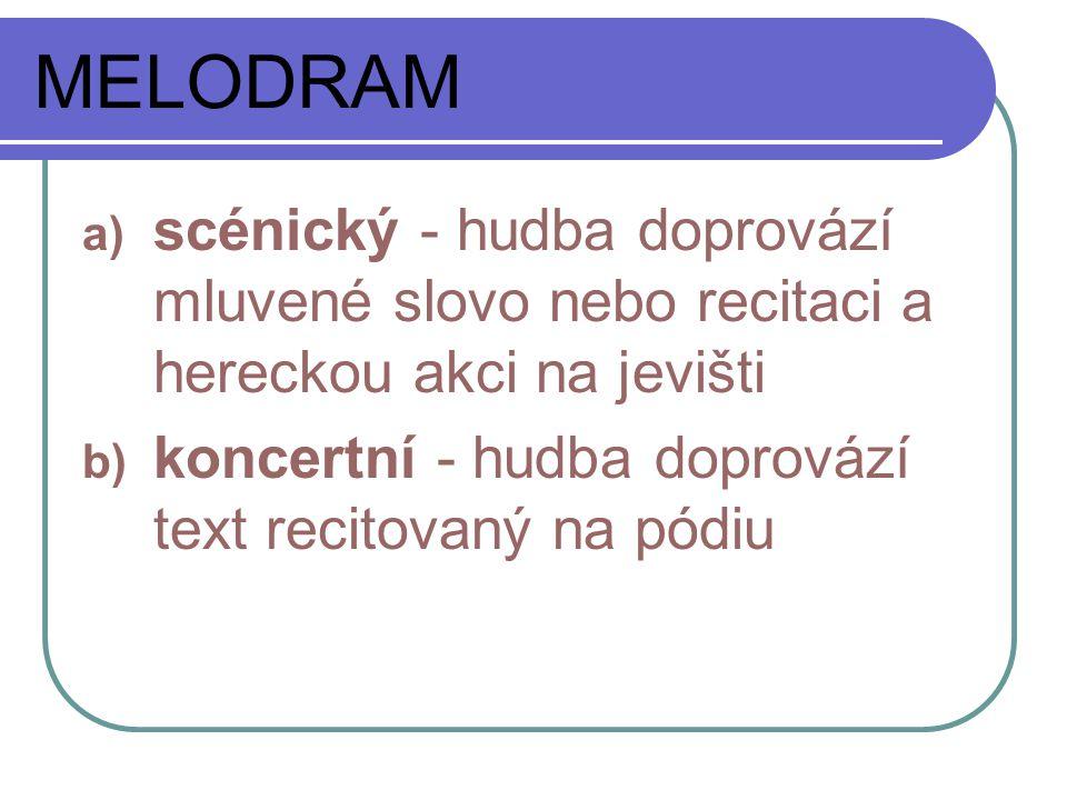 MELODRAM a) scénický - hudba doprovází mluvené slovo nebo recitaci a hereckou akci na jevišti b) koncertní - hudba doprovází text recitovaný na pódiu