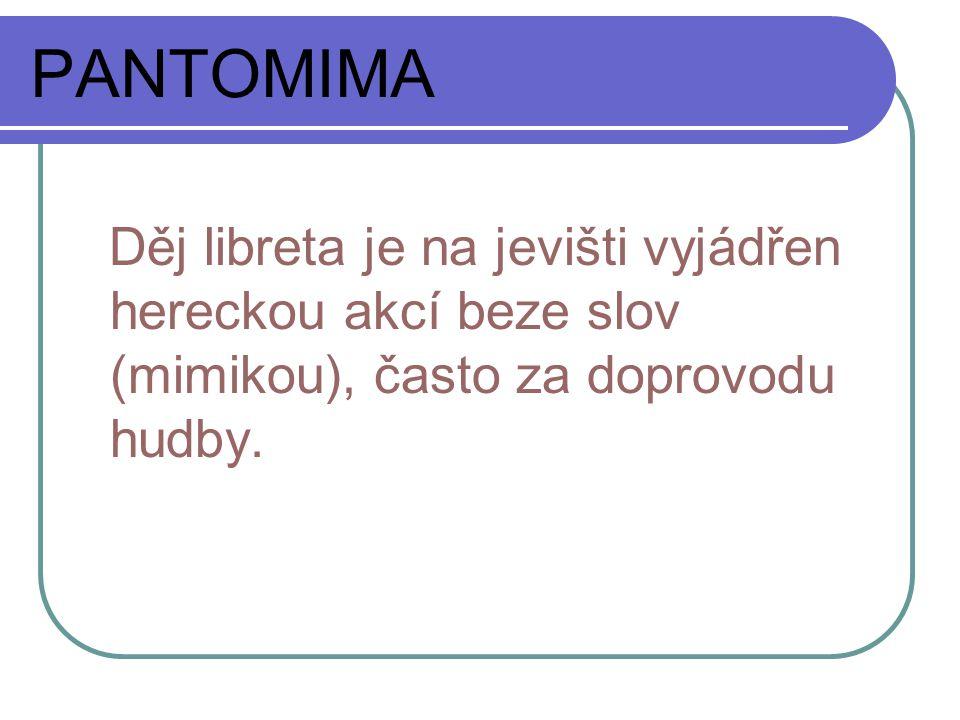PANTOMIMA Děj libreta je na jevišti vyjádřen hereckou akcí beze slov (mimikou), často za doprovodu hudby.