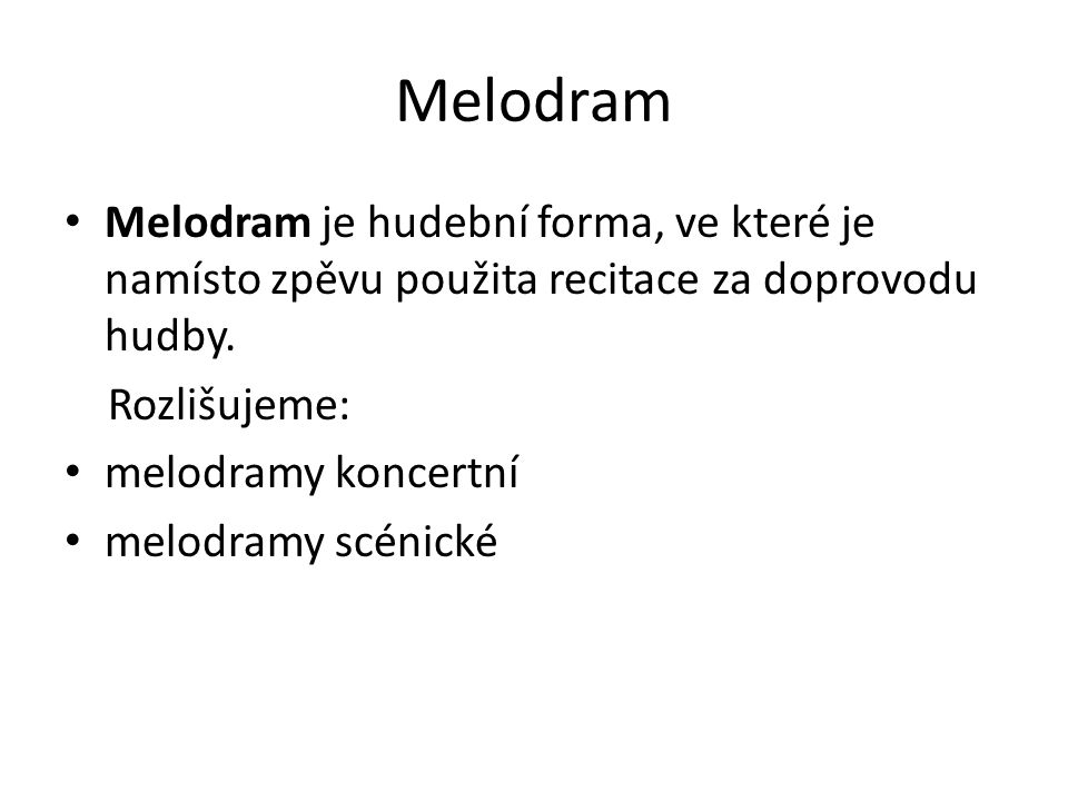 Melodram Melodram je hudební forma, ve které je namísto zpěvu použita recitace za doprovodu hudby. Rozlišujeme: melodramy koncertní melodramy scénické