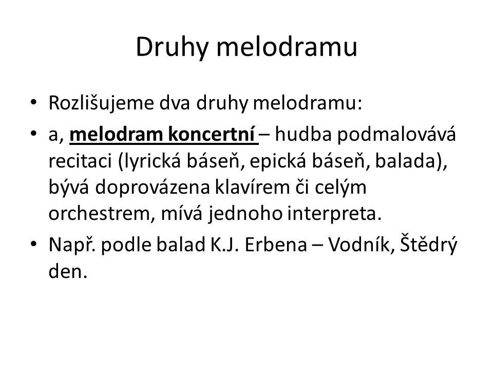 Druhy melodramu Rozlišujeme dva druhy melodramu: a, melodram koncertní – hudba podmalovává recitaci (lyrická báseň, epická báseň, balada), bývá doprov