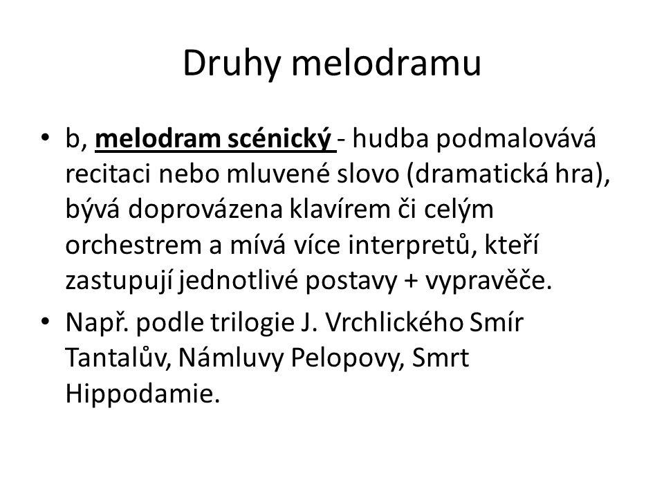 Druhy melodramu b, melodram scénický - hudba podmalovává recitaci nebo mluvené slovo (dramatická hra), bývá doprovázena klavírem či celým orchestrem a