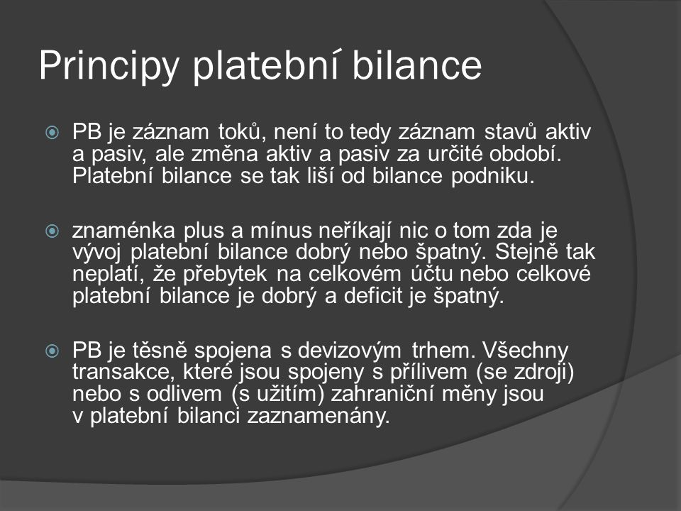 Principy platební bilance  PB je záznam toků, není to tedy záznam stavů aktiv a pasiv, ale změna aktiv a pasiv za určité období. Platební bilance se