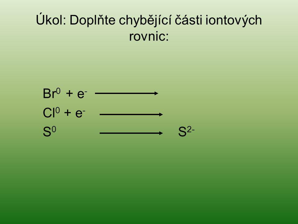 Úkol: Doplňte chybějící části iontových rovnic: Br 0 + e - Cl 0 + e - S 0 S 2-