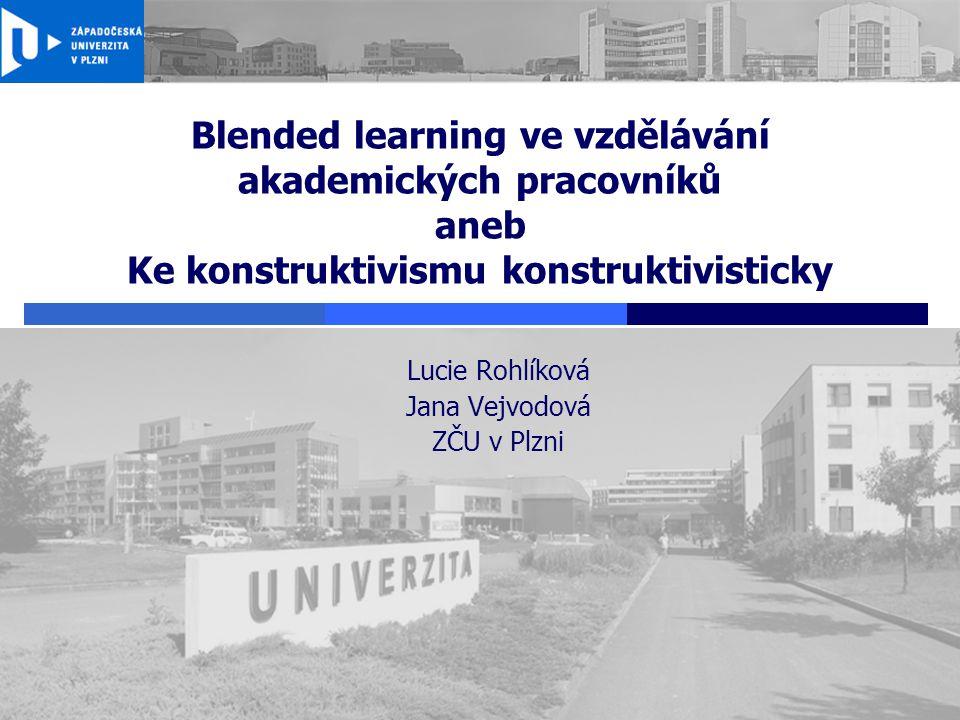 Blended learning ve vzdělávání akademických pracovníků aneb Ke konstruktivismu konstruktivisticky Lucie Rohlíková Jana Vejvodová ZČU v Plzni