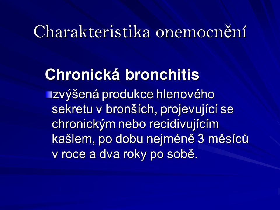 Charakteristika onemocn ě ní Chronická bronchitis zvýšená produkce hlenového sekretu v bronších, projevující se chronickým nebo recidivujícím kašlem, po dobu nejméně 3 měsíců v roce a dva roky po sobě.
