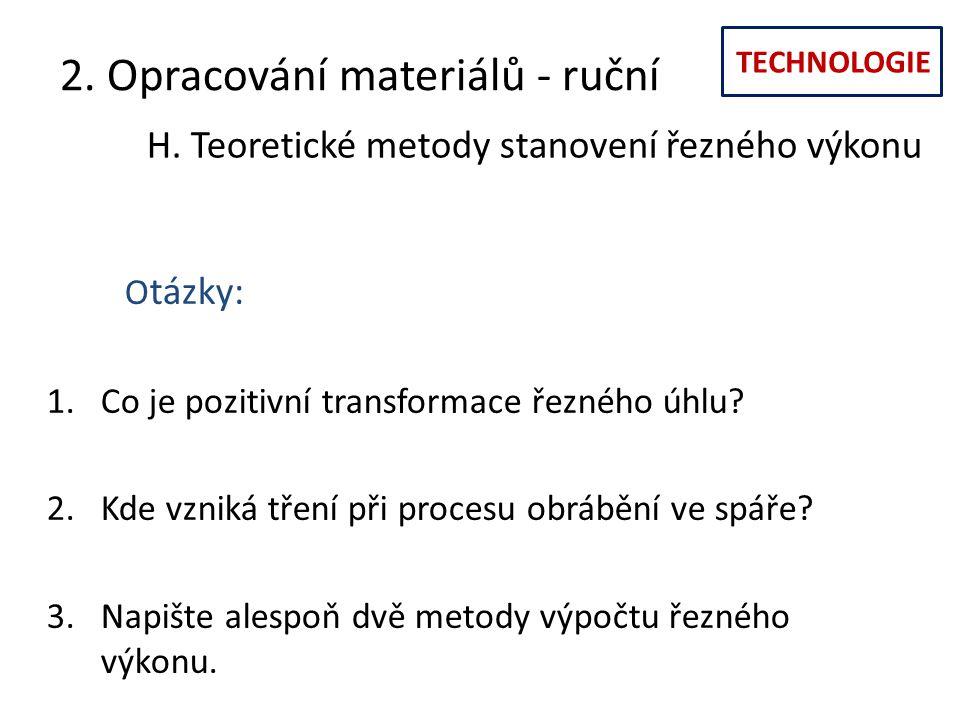 TECHNOLOGIE 2. Opracování materiálů - ruční H. Teoretické metody stanovení řezného výkonu O tázky: 1.Co je pozitivní transformace řezného úhlu? 2.Kde