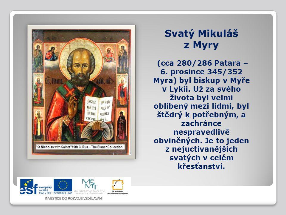 Svatý Mikuláš z Myry (cca 280/286 Patara – 6. prosince 345/352 Myra) byl biskup v Myře v Lykii. Už za svého života byl velmi oblíbený mezi lidmi, byl