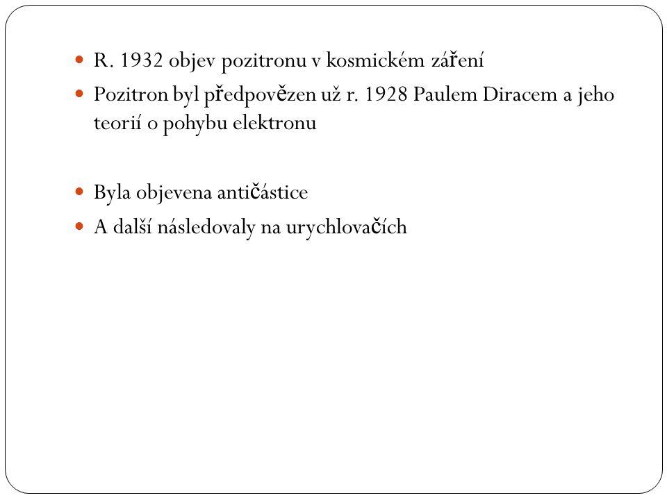 R. 1932 objev pozitronu v kosmickém zá ř ení Pozitron byl p ř edpov ě zen už r.
