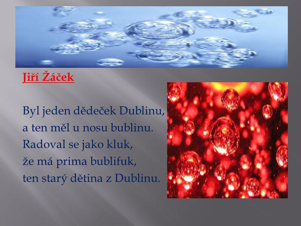 Jiří Žáček Byl jeden dědeček Dublinu, a ten měl u nosu bublinu. Radoval se jako kluk, že má prima bublifuk, ten starý dětina z Dublinu.