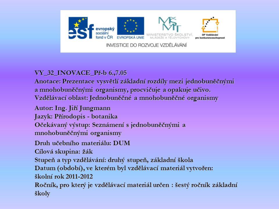 VY_32_INOVACE_Př-b 6.,7.05 Anotace: Prezentace vysvětlí základní rozdíly mezi jednobuněčnými a mnohobuněčnými organismy, procvičuje a opakuje učivo. V