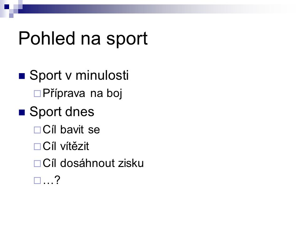Pohled na sport Sport v minulosti  Příprava na boj Sport dnes  Cíl bavit se  Cíl vítězit  Cíl dosáhnout zisku  …?