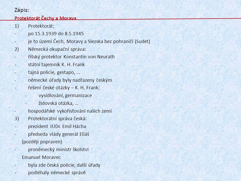 Zápis: Protektorát Čechy a Morava 1)Protektorát: -po 15.3.1939 do 8.5.1945 -je to území Čech, Moravy a Slezska bez pohraničí (Sudet) 2)Německá okupačn