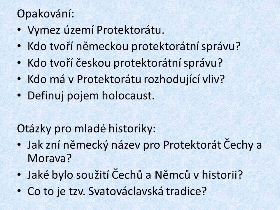 Opakování: Vymez území Protektorátu. Kdo tvoří německou protektorátní správu? Kdo tvoří českou protektorátní správu? Kdo má v Protektorátu rozhodující