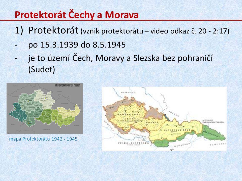 Protektorát Čechy a Morava 1)Protektorát (vznik protektorátu – video odkaz č. 20 - 2:17) -po 15.3.1939 do 8.5.1945 -je to území Čech, Moravy a Slezska