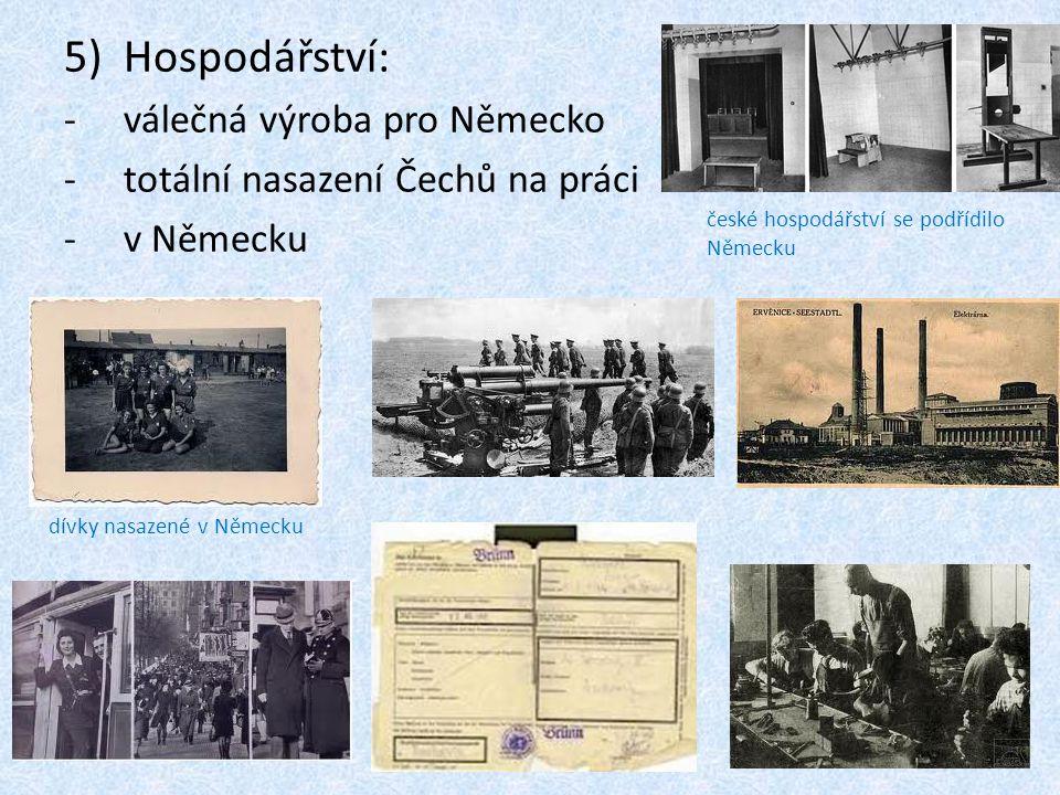 5)Hospodářství: -válečná výroba pro Německo -totální nasazení Čechů na práci -v Německu dívky nasazené v Německu české hospodářství se podřídilo Němec