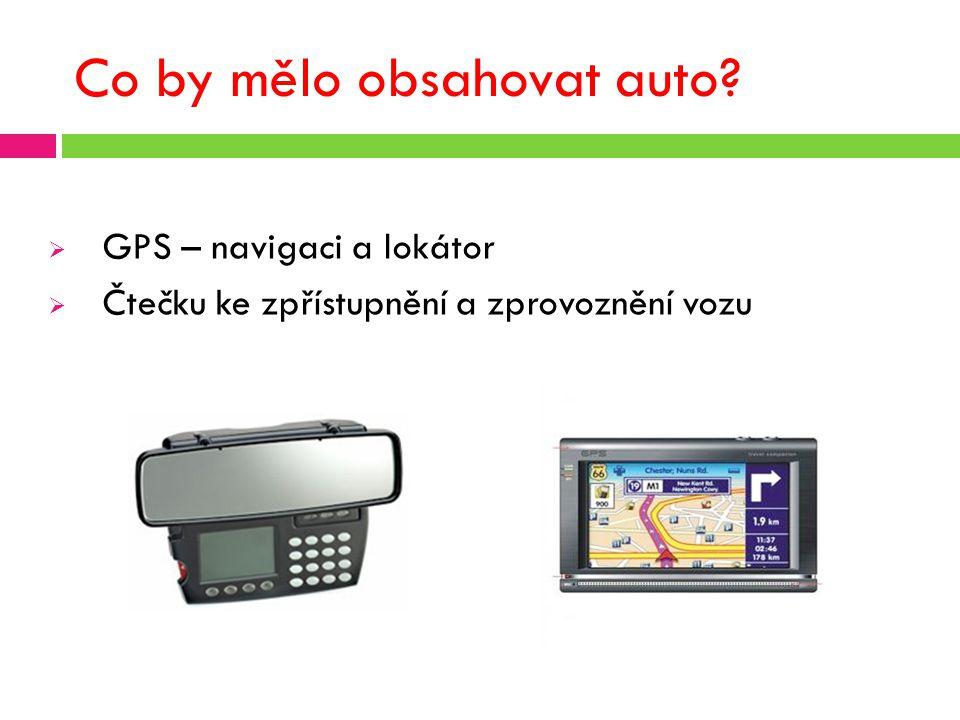 Co by mělo obsahovat auto?  GPS – navigaci a lokátor  Čtečku ke zpřístupnění a zprovoznění vozu