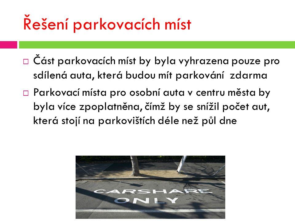 Řešení parkovacích míst  Část parkovacích míst by byla vyhrazena pouze pro sdílená auta, která budou mít parkování zdarma  Parkovací místa pro osobní auta v centru města by byla více zpoplatněna, čímž by se snížil počet aut, která stojí na parkovištích déle než půl dne