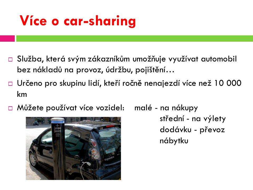 Více o car-sharing  Služba, která svým zákazníkům umožňuje využívat automobil bez nákladů na provoz, údržbu, pojištění…  Určeno pro skupinu lidí, kteří ročně nenajezdí více než 10 000 km  Můžete používat více vozidel: malé - na nákupy střední - na výlety dodávku - převoz nábytku
