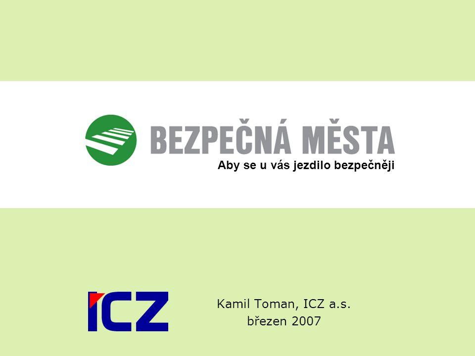 Kamil Toman, ICZ a.s. březen 2007 Aby se u vás jezdilo bezpečněji