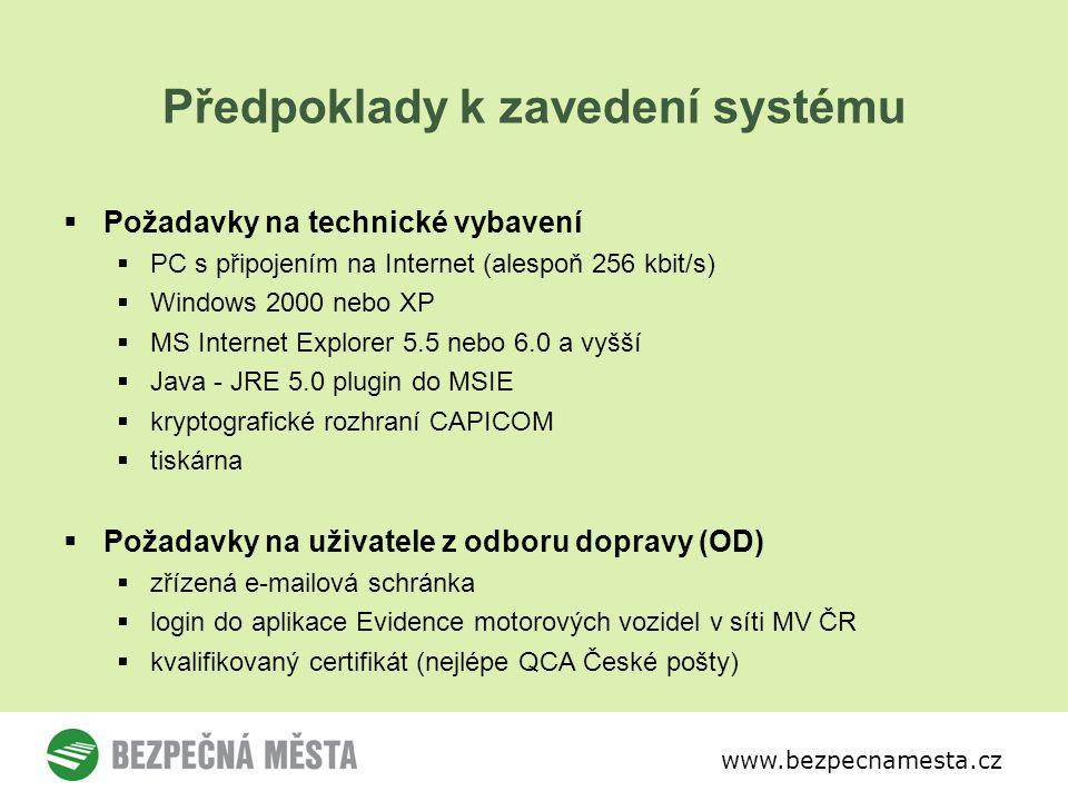 www.bezpecnamesta.cz Předpoklady k zavedení systému  Požadavky na technické vybavení  PC s připojením na Internet (alespoň 256 kbit/s)  Windows 2000 nebo XP  MS Internet Explorer 5.5 nebo 6.0 a vyšší  Java - JRE 5.0 plugin do MSIE  kryptografické rozhraní CAPICOM  tiskárna  Požadavky na uživatele z odboru dopravy (OD)  zřízená e-mailová schránka  login do aplikace Evidence motorových vozidel v síti MV ČR  kvalifikovaný certifikát (nejlépe QCA České pošty)