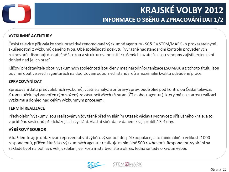 Strana 23 VÝZKUMNÉ AGENTURY Česká televize přizvala ke spolupráci dvě renomované výzkumné agentury - SC&C a STEM/MARK - s prokazatelnými zkušenostmi z výzkumů daného typu.