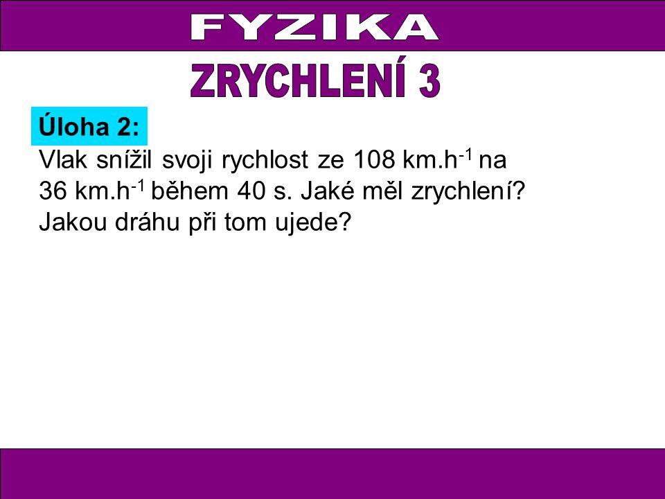 Úloha 2: Vlak snížil svoji rychlost ze 108 km.h -1 na 36 km.h -1 během 40 s.