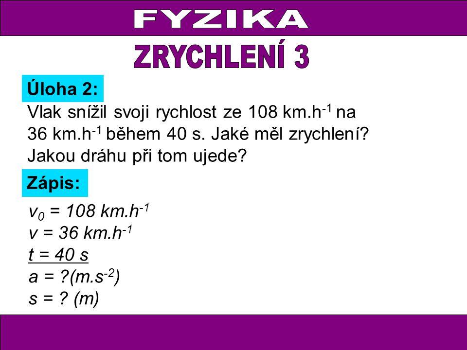 Úloha 2: Zápis: v 0 = 108 km.h -1 v = 36 km.h -1 t = 40 s a = ?(m.s -2 ) s = .