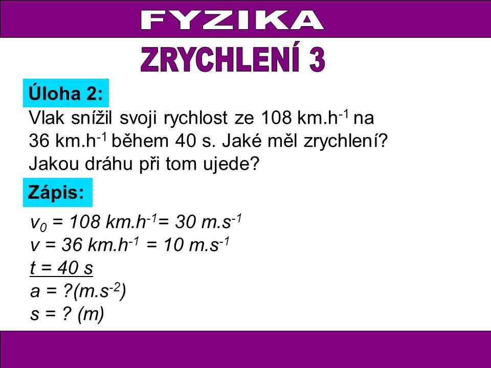 Úloha 2: Zápis: v 0 = 108 km.h -1 = 30 m.s -1 v = 36 km.h -1 = 10 m.s -1 t = 40 s a = (m.s -2 ) s = .