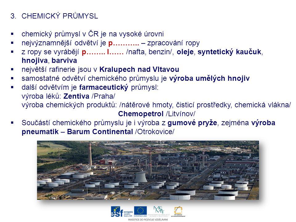 3.CHEMICKÝ PRŮMYSL  chemický průmysl v ČR je na vysoké úrovni  nejvýznamnější odvětví je p……….. – zpracování ropy  z ropy se vyrábějí p…….. l…… /na