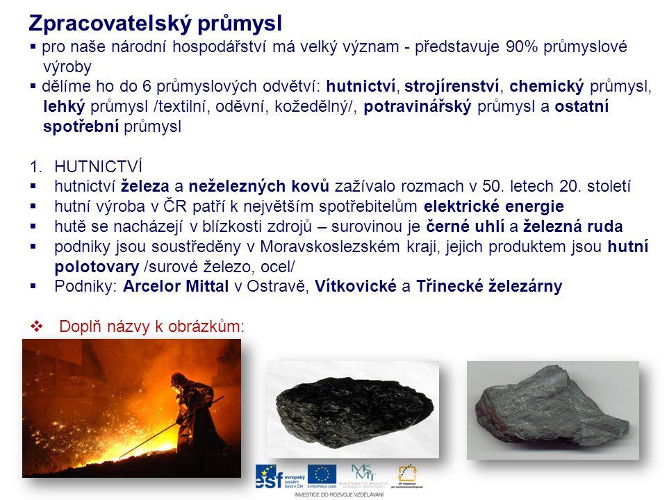 2.STROJÍRENSTVÍ  strojírenství je nejvýznamnější odvětví průmyslu  rozlišujeme 3 odvětví strojírenství: těžké, lehké, elektrotechnické a)těžké  zaměřuje se na výrobu strojů velké hmotnosti /těžební, důlní technika/ a reaktory do jaderných elektráren  podniky – Žďas /Žďár nad Sázavou/, Unex /Uničov/, ČKD Praha, Škoda holding /Plzeň/ b)lehké  zaměřuje se na autoprůmysl a navazující obory  výrobci osobních aut: Škoda Auto /Mladá Boleslav/, TCPA Kolín, Hyundai /Nošovice/  výrobci autopříslušenství: Visteon-Autopal /Nový Jičín/, Bosch, Diesel /Jihlava/  výroba nákladních vozů: Avia /Praha/, Tatra /Kopřivnice/  výroba autobusů: Iveco /Vysoké Mýto/, Ekobus /Česká Lípa/  výroba traktorů: Zetor /Brno/  výroba malých letadel: Aero Vodochody, Let Kunovice c)Elektrotechnický  výroba domácích spotřebičů: ETA /Hlinsko/  výroba výpočetní techniky: ASUS /Ostrava/  výroba elektrotechniky: Panasonic /Plzeň/