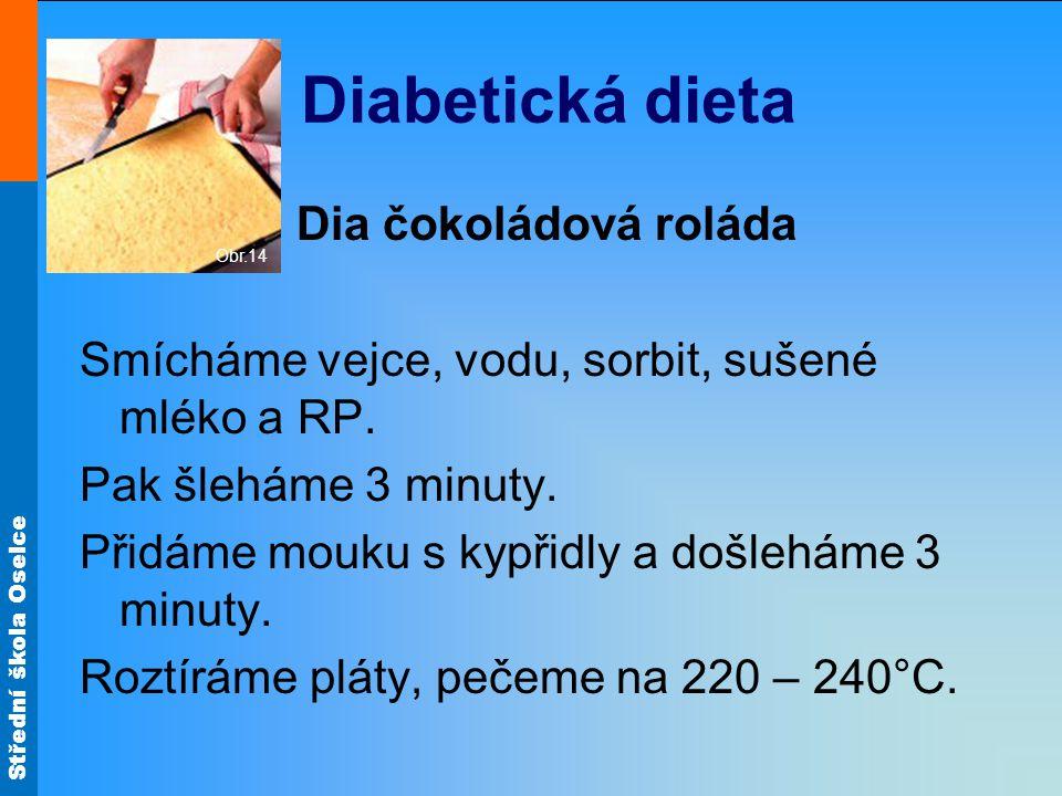 Střední škola Oselce Diabetická dieta Dia čokoládová roláda Smícháme vejce, vodu, sorbit, sušené mléko a RP. Pak šleháme 3 minuty. Přidáme mouku s kyp