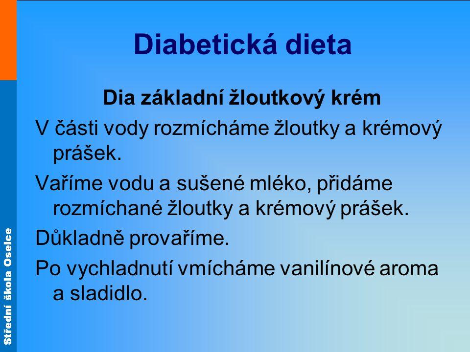 Střední škola Oselce Diabetická dieta Dia základní žloutkový krém V části vody rozmícháme žloutky a krémový prášek. Vaříme vodu a sušené mléko, přidám