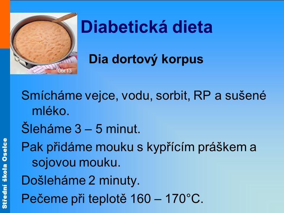 Střední škola Oselce Diabetická dieta Dia dortový korpus Smícháme vejce, vodu, sorbit, RP a sušené mléko. Šleháme 3 – 5 minut. Pak přidáme mouku s kyp