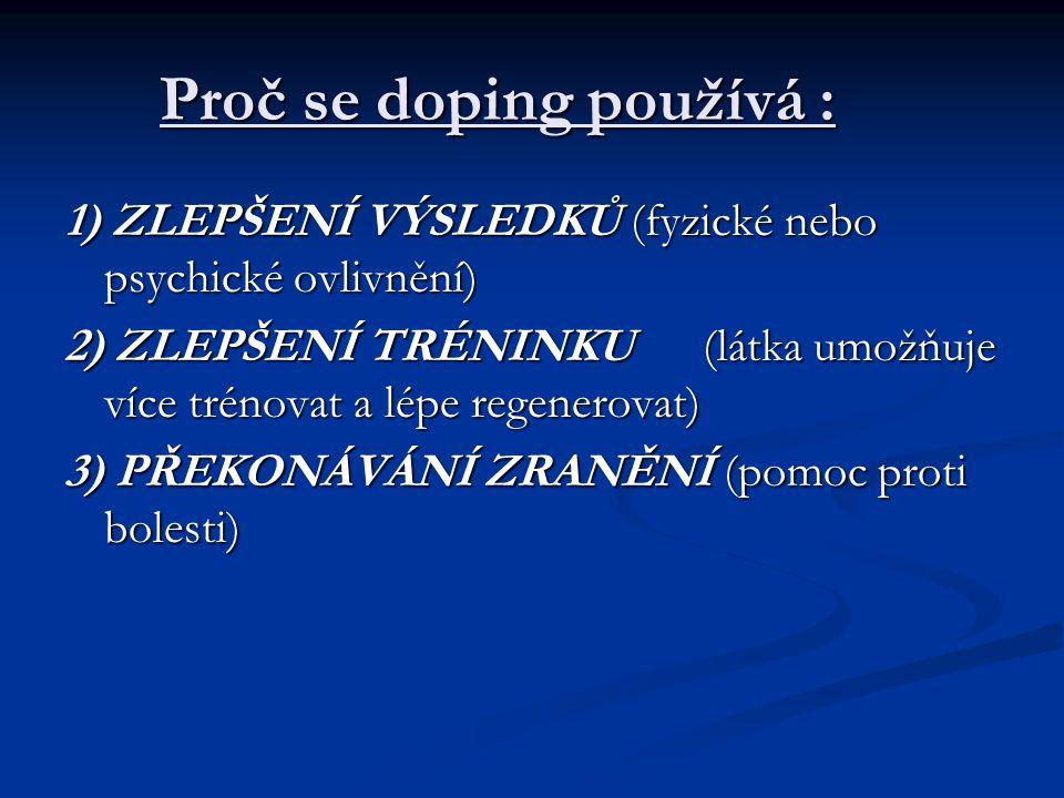 Proč se doping používá : 1) ZLEPŠENÍ VÝSLEDKŮ (fyzické nebo psychické ovlivnění) 2) ZLEPŠENÍ TRÉNINKU (látka umožňuje více trénovat a lépe regenerovat